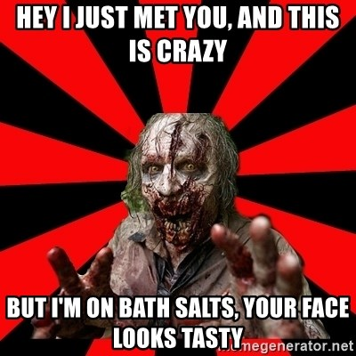 Zombie - Hey I just met you, and this is crazy but i'm on bath salts, your face looks tasty