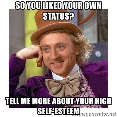 Willy Wanka - so you liked your own status? Tell me more about your high self-esteem