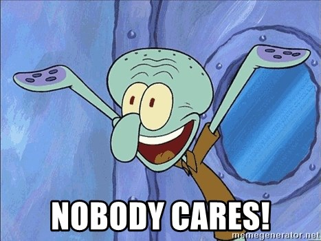 Guess What Squidward - Nobody Cares!
