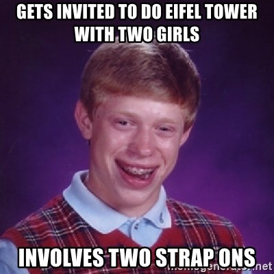 Bad Luck Brian - gets invited to do eifel tower with two girls involves two strap ons
