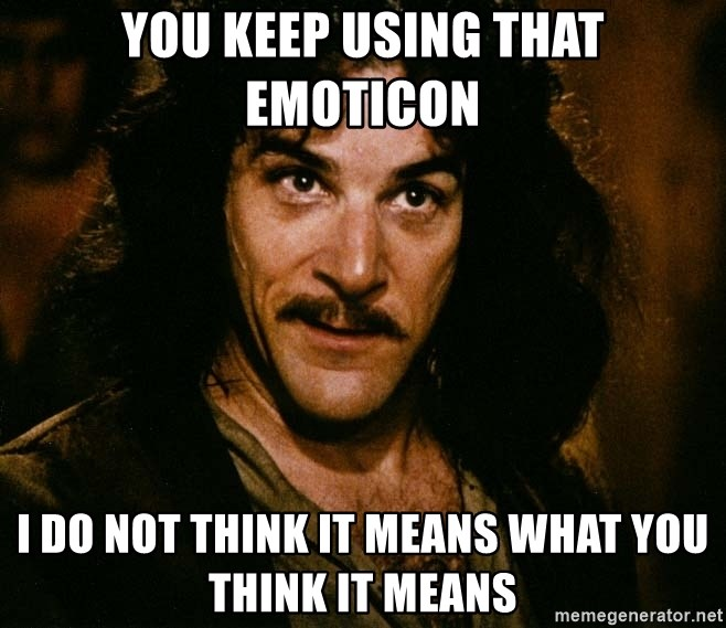 Inigo Montoya - You keep using that emoticon i do not think it means what you think it means
