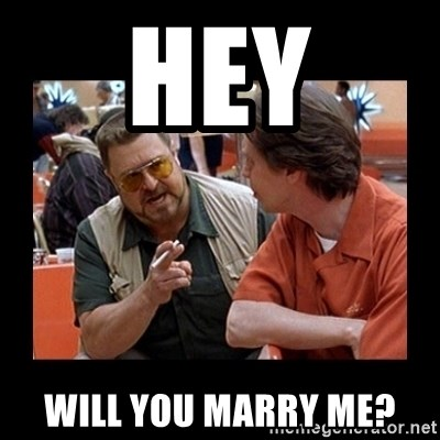 walter sobchak - hey will you marry me?