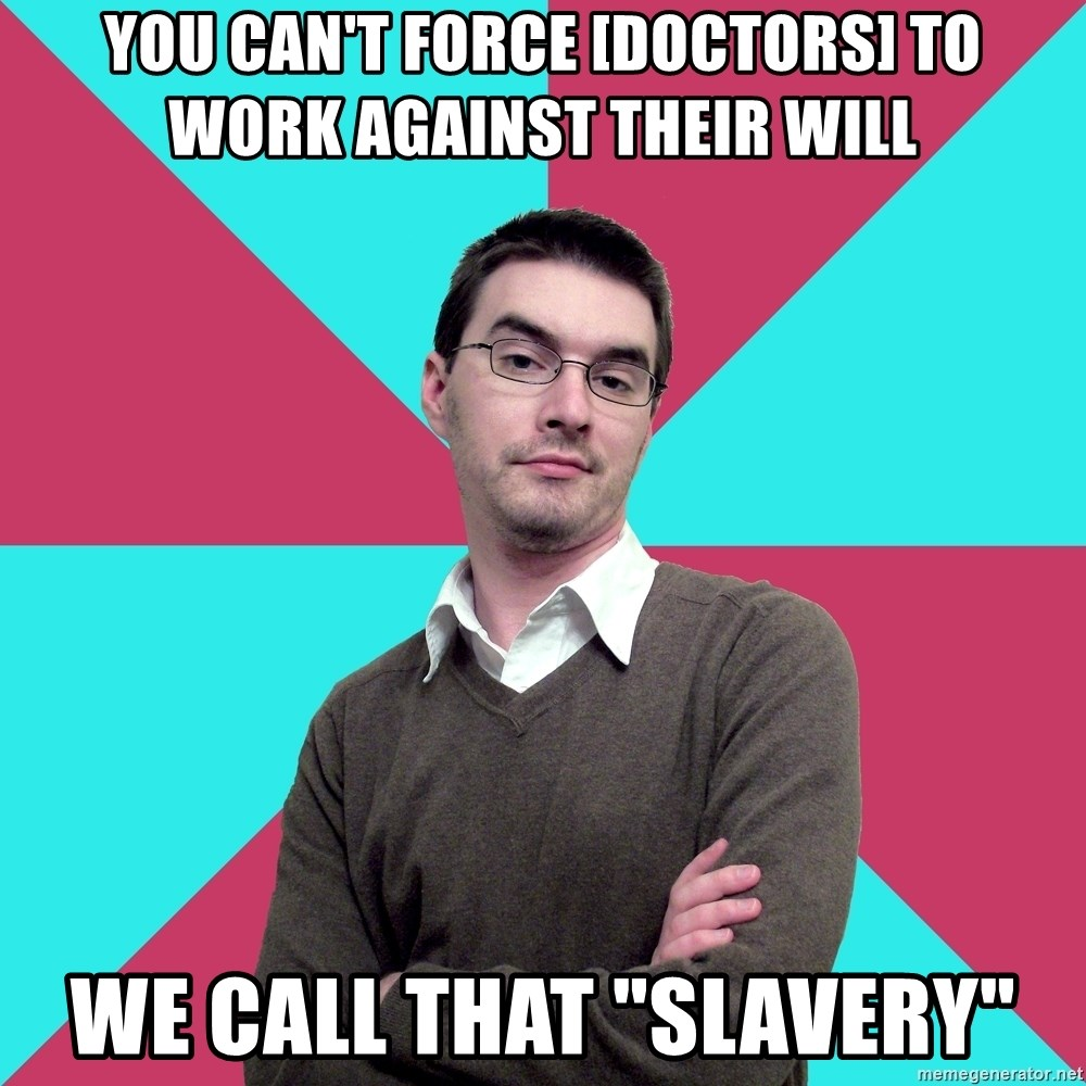 "Privilege Denying Dude - You can't force [doctors] to work against their will We call that ""slavery"""