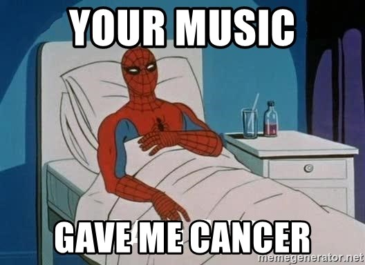 Cancer Spiderman - your music gave me cancer