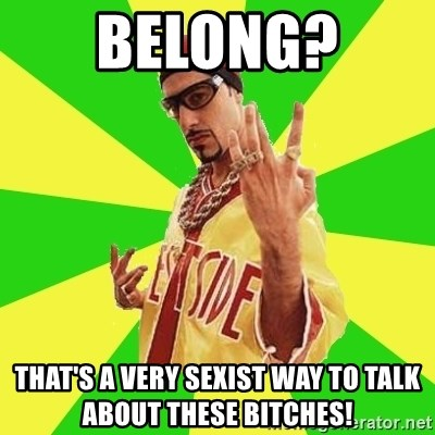 Ali G - BELONG?  That's a very sexist way to talk about these bitches!