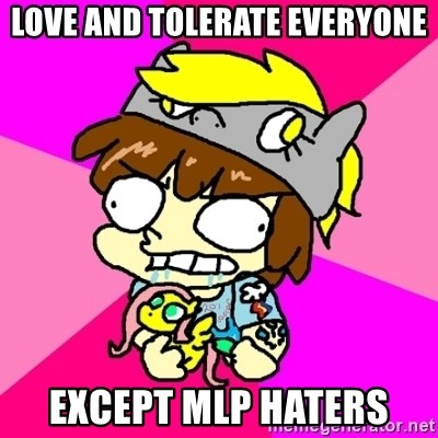 rabid idiot brony - love and tolerate everyone except mlp haters