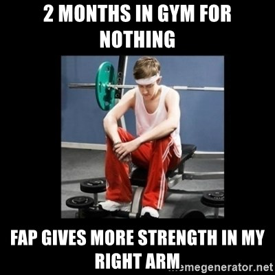 Annoying Gym Newbie - 2 months in gym for nothing fap gives more strength in my right arm