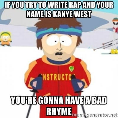 Bad time ski instructor 1 - if you try to write rap and your name is kanye west you're gonna have a bad rhyme