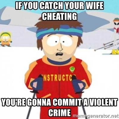Bad time ski instructor 1 - if you catch your wife cheating you're gonna commit a violent crime