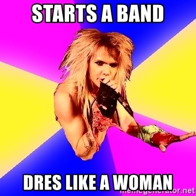Glam Rocker - starts a band dres like a woman