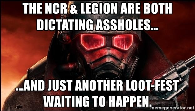 Fallout  - The NCR & Legion are both dictating assholes... ...and just another loot-fest waiting to happen.