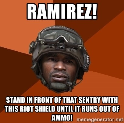 Sgt. Foley - ramirez! stand in front of that sentry with this riot shield until it runs out of ammo!
