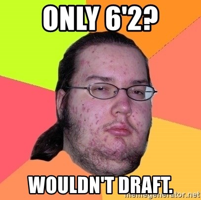 Butthurt Dweller - only 6'2? wouldn't draft.
