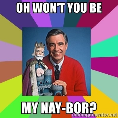 mr rogers  - Oh won't you be my NAY-bor?