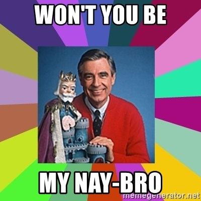 mr rogers  - won't you be my Nay-bro