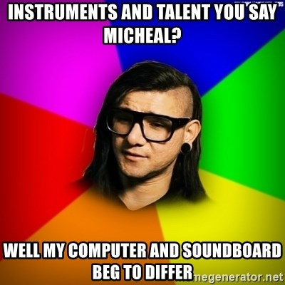 Advice Skrillex - instruments and talent you say micheal? well my computer and soundboard beg to differ