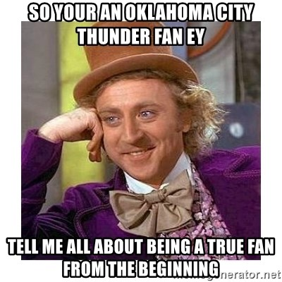 Willy Wanka - so your an oklahoma city thunder fan ey tell me all about being a true fan from the beginning