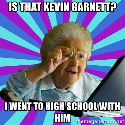 old lady - Is that Kevin Garnett? I went to high school with him
