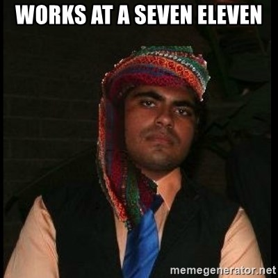 Scumbag Muslim - Works at a seven eleven