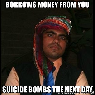 Scumbag Muslim - Borrows money from you Suicide bombs the next day