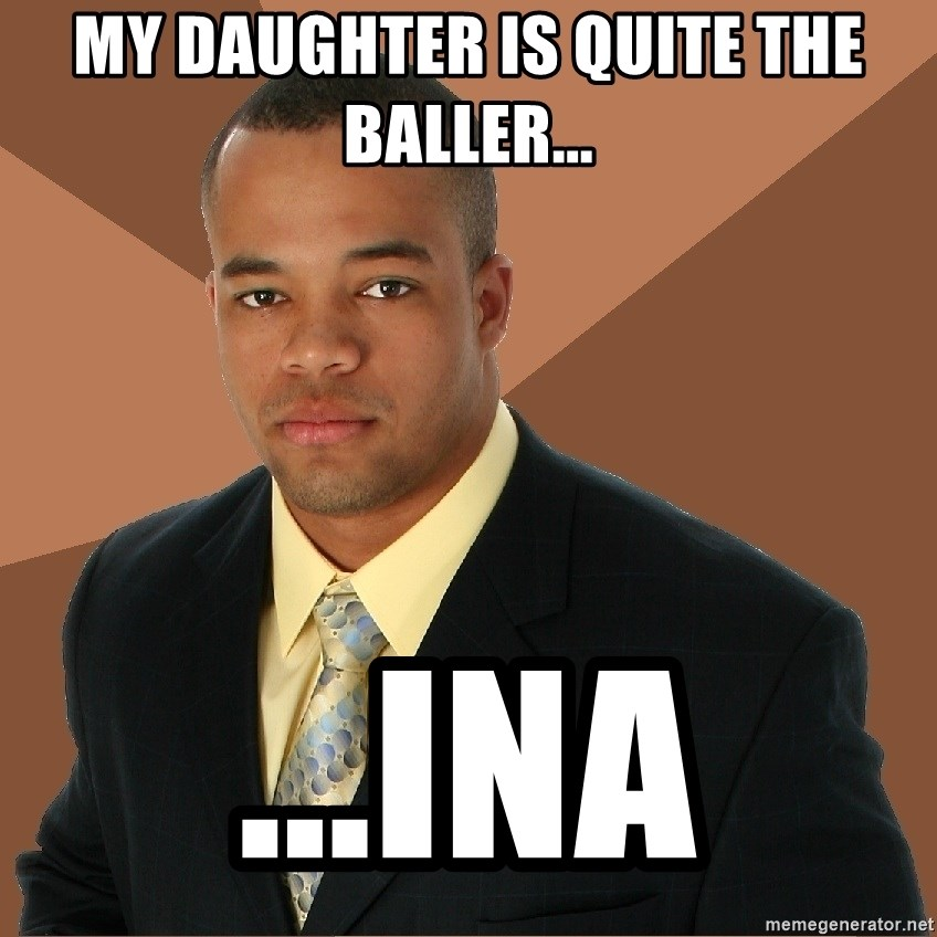 Successful Black Man - My daughter is quite the baller... ...ina