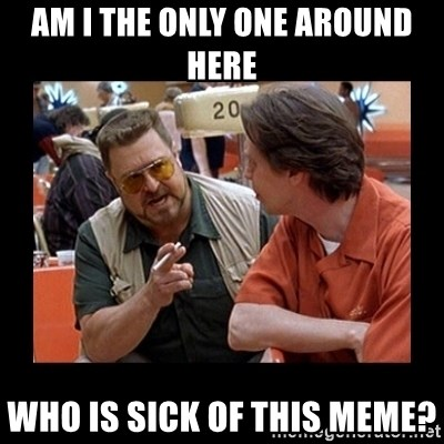walter sobchak - AM I THE ONLY ONE AROUND HERE Who is sick of this meme?