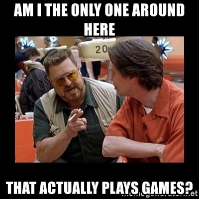 walter sobchak - Am I the only one around here that actually plays games?