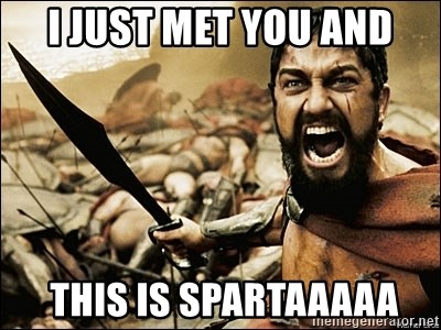 This Is Sparta Meme - I JUST MET YOU AND  THIS IS SPARTAAAAA