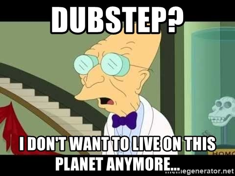 I dont want to live on this planet - DUBSTEP? I DON'T WANT TO LIVE ON THIS PLANET ANYMORE...
