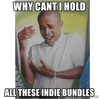 Why Can't I Hold All These?!?!? - Why cant i hold all these indie bundles