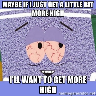 Towelie - maybe if i just get a little bit more high i'll want to get more high