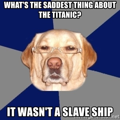 Racist Dawg - What's the saddest thing about the titanic? it wasn't a slave ship
