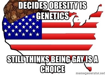 Scumbag America - DECIDES OBESITY IS GENETICS STILL THINKS BEING GAY IS A CHOICE