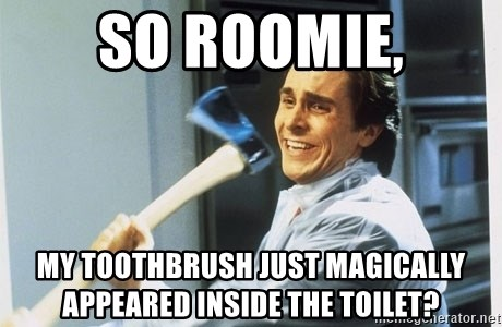 american psycho - so roomie, my toothbrush just magically appeared inside the toilet?