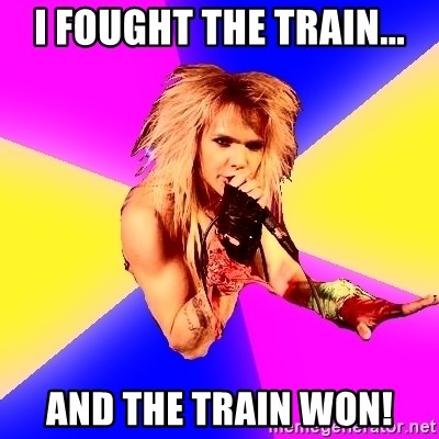 Glam Rocker - I fought the train... and the train won!