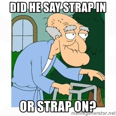 herbert - Did he say strap in  Or strap on?