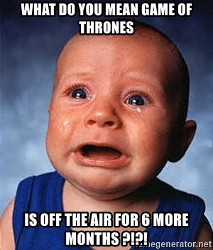 Crying Baby - What Do you mean Game of thrones is off the air for 6 more months ?!?!