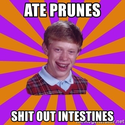 Unlucky Brian Strikes Again - ate prunes shit out intestines