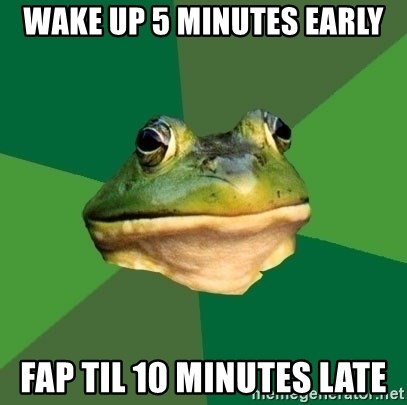 Foul Bachelor Frog - WAKE UP 5 MINUTES EARLY FAP TIL 10 MINUTES LATE