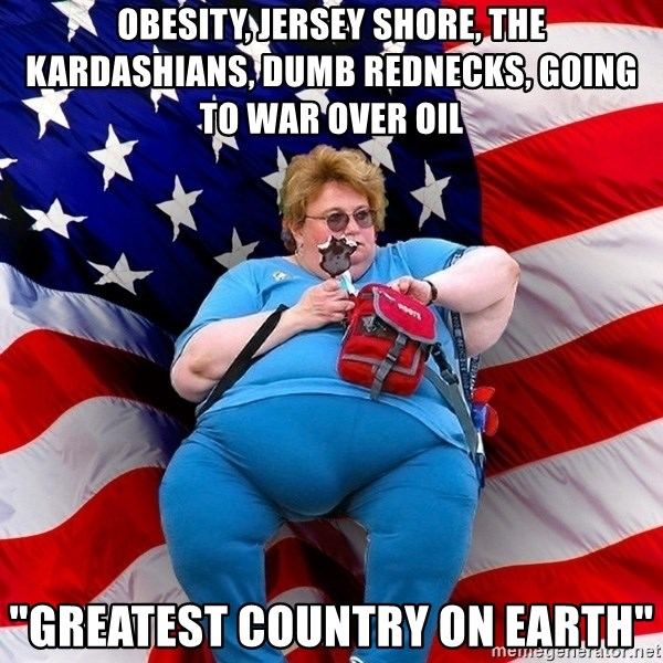 "Obese American - obesity, jersey shore, the kardashians, dumb rednecks, going to war over oil ""Greatest country on earth"""
