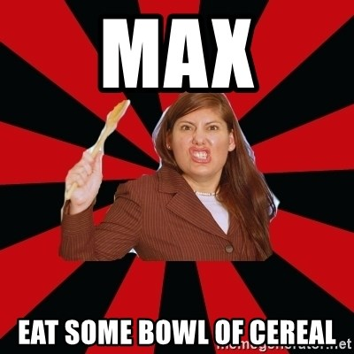 Angry Mom - MAX EAT SOME BOWL OF CEREAL