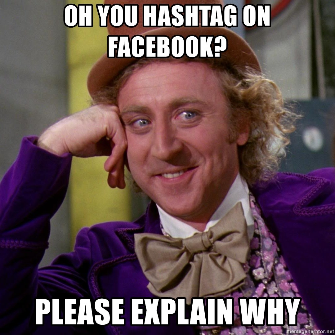 Willy Wonka - oH YOU HASHTAG ON FACEBOOK? PLEASE EXPLAIN WHY