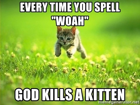"God Kills A Kitten - Every time you spell ""woah"" god kills a kitten"