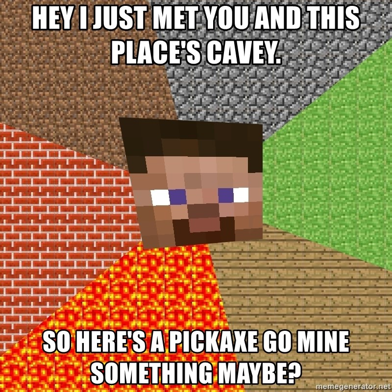 Minecraft Guy - hey i just met you and this place's cavey. so here's a pickaxe go mine something maybe?