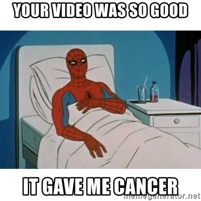 SpiderMan Cancer - your video was so good it gave me cancer