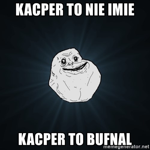Forever Alone - Kacper to nie imie kacper to bufnal