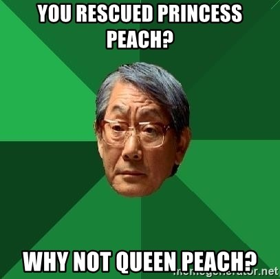 High Expectations Asian Father - you rescued princess peach? why not queen peach?