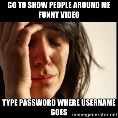First World Problems - go to show people around me funny video type password where username goes