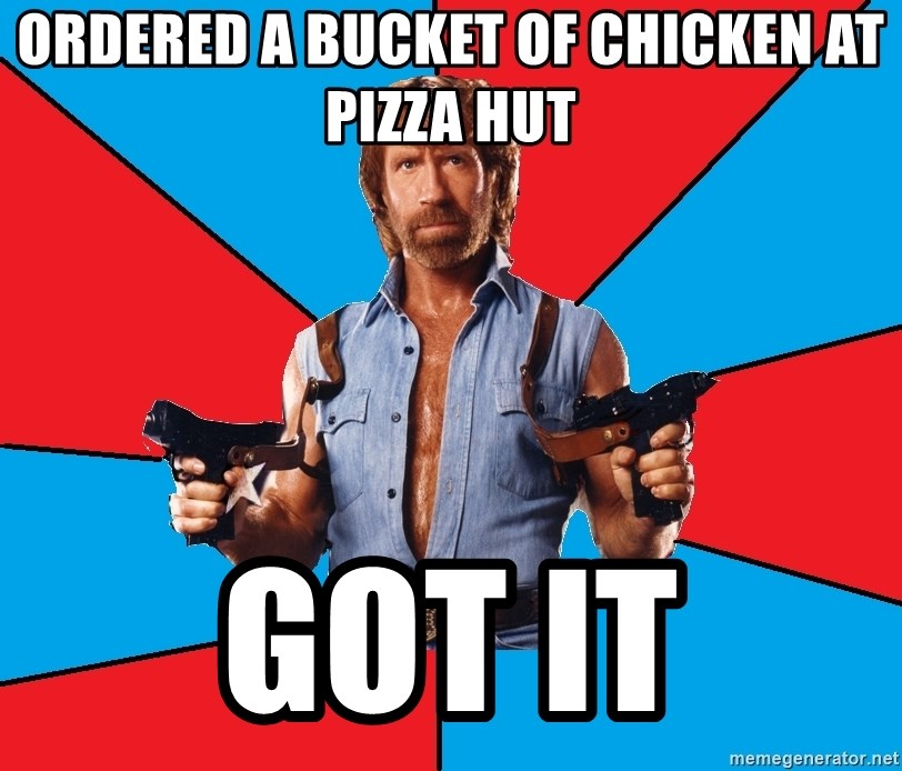 Chuck Norris  - ordered a bucket of chicken at pizza hut got it