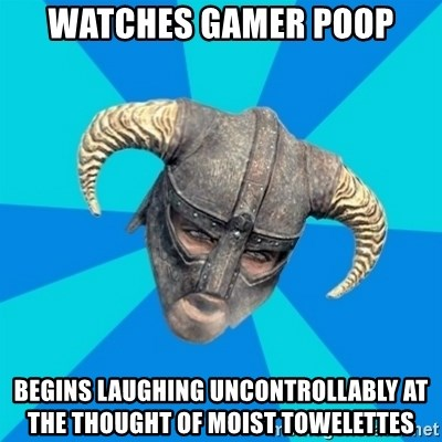 skyrim stan - watches gamer poop begins laughing uncontrollably at the thought of moist towelettes